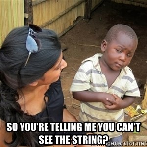 skeptical black kid - SO YOU'RE TELLING ME YOU CAN'T SEE THE STRING?