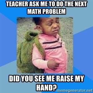 Disgusted Black Girl - Teacher ask me to do the next math problem did you see me raise my hand?