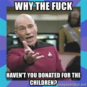 what  the fuck is this shit? - Why the fuck haven't you donated for the children?