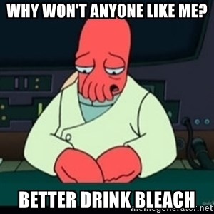 Sad Zoidberg - Why won't anyone like me? better drink bleach