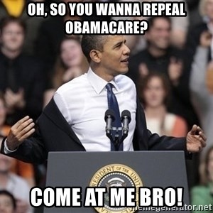 obama come at me bro - oh, so you wanna repeal obamacare? come at me bro!