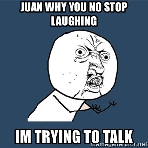 Y U No - Juan why you no stop laughing  Im trying to talk
