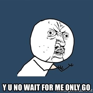 Y U No - Y U NO WAIT FOR ME ONLY GO