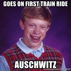 Bad Luck Brian - Goes on first train ride auschwitz