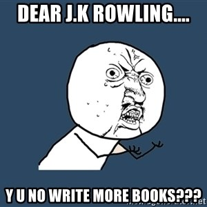 Y U No - DEAR J.K ROWLING.... Y U NO WRITE MORE BOOKS???