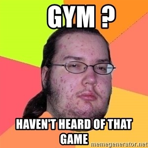Butthurt Dweller -    gym ? HAVEN'T heard of that game