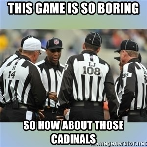 NFL Ref Meeting - This Game is so Boring So How about those cadinals