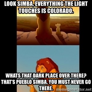 Lion King Shadowy Place - Look Simba, everything the light touches is Colorado. Whats that dark place over there? That's Pueblo Simba, you must never go there.