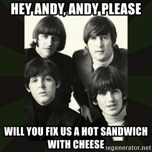beatles - Hey andy, andy please will you fix us a hot sandwich with cheese
