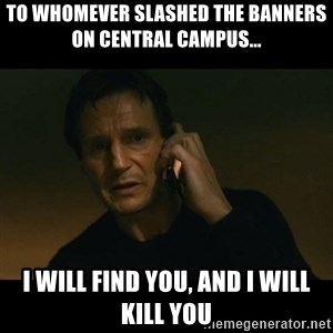 liam neeson taken - to whomever slashed the banners on central campus... I Will find you, and i will kill you