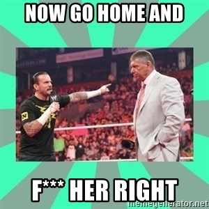 CM Punk Apologize! - NOW GO HOME AND  F*** HER RIGHT