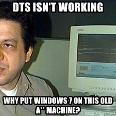 pasqualebolado2 - DTS isn't working why put windows 7 on this old a** machine?