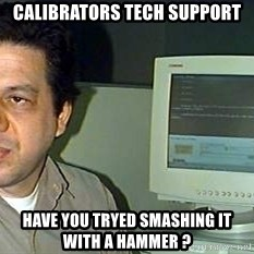 pasqualebolado2 - calibrators tech support have you tryed smashing it with a hammer ?