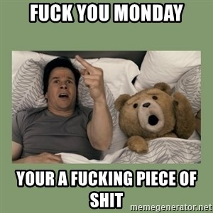 Ted Movie - FUCK YOU MONDAY YOUR A FUCKING PIECE OF SHIT