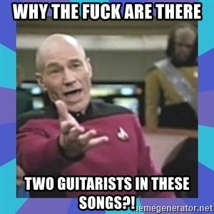 what  the fuck is this shit? - why the fuck are there two guitarists in these songs?!