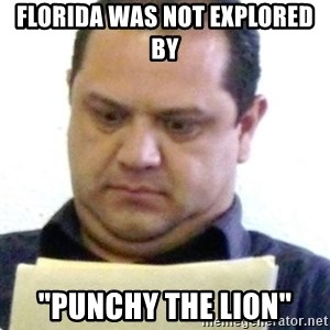 "dubious history teacher - Florida was not EXPLORED by  ""Punchy the lion"""