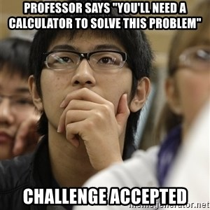 "Asian College Freshman - Professor says ""you'll need a calculator to solve this problem"" Challenge accepted"