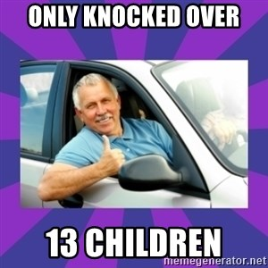 Perfect Driver - ONLY KNOCKED OVER  13 CHILDREN