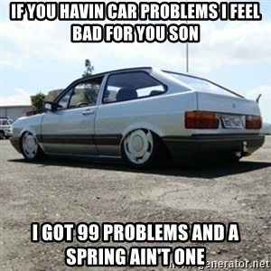 treiquilimei - IF YOU HAVIN CAR PROBLEMS I FEEL BAD FOR YOU SON I GOT 99 PROBLEMS AND A SPRING AIN'T ONE