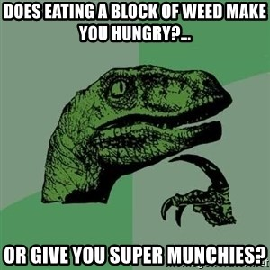 Raptor - DOES EATING A BLOCK OF WEED MAKE YOU HUNGRY?... OR GIVE YOU SUPER MUNCHIES?