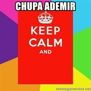 Keep calm and - CHUPA ADEMIR