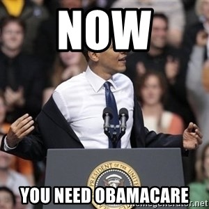obama come at me bro - Now  you need obamacare