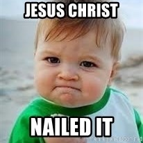 Nailed it - JESUS CHRIST NAILED IT