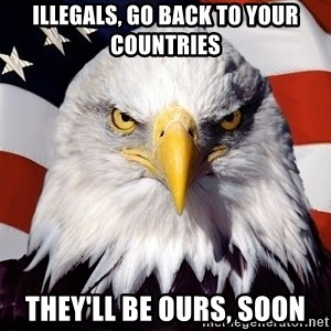 Patriotic Eagle - illegals, go back to your countries they'll be ours, soon