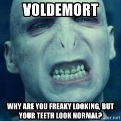 Angry Voldemort - VOLDEMORT  WHY ARE YOU FREAKY LOOKING, BUT YOUR TEETH LOOK NORMAL?