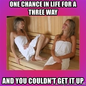 SAUNA GIRLS - One chance in life for a three way and you couldn't get it up