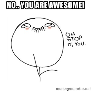 oh stop it you guy - No.. YOU ARE AWESOME!