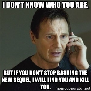 taken meme - I don't know who you are, but if you don't stop bashing the new sequel, I will find you and kill you.