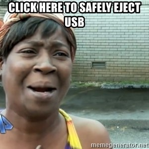 nobody got time fo dat - Click Here to safely eject usb