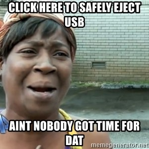 nobody got time fo dat - click here to safely eject usb aint nobody got time for dat