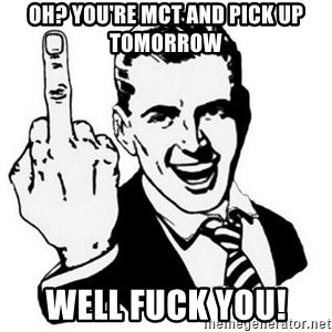 Que Te Jodan - Oh? You're MCT and pick up tomorrow  Well fuck you!