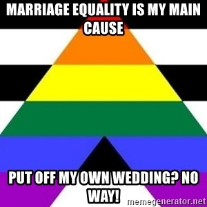 Bad Straight Ally - marriage equality is my main cause put off my own wedding? no way!