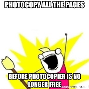 x all the y - PHOTOCOPY ALL THE PAGES Before photocopier is no longer free