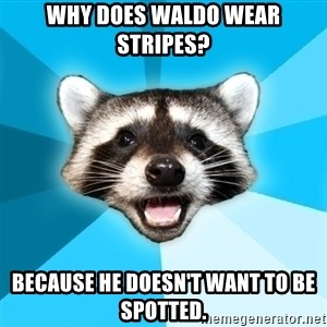 Lame Pun Coon - Why Does Waldo wear stripes? Because he doesn't want to be spotted.