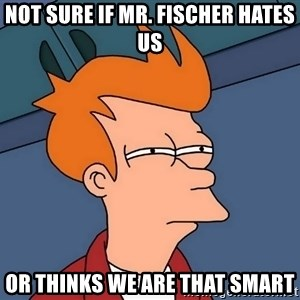 Futurama Fry - not sure if mr. fischer hates us or thinks we are that smart