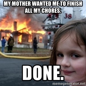 Disaster Girl - my mother wanted me to finish all my chores. done.