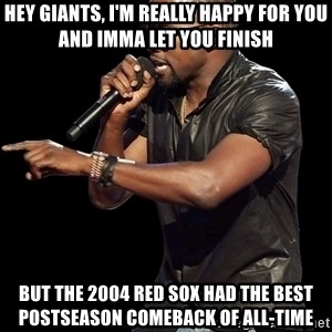 Kanye West - Hey Giants, I'm really happy for you and Imma let you finish but the 2004 Red Sox had the best postseason comeback of all-time