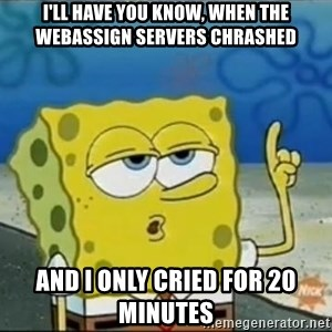 Spongebob - I'll have you know, when the webassign servers chrashed and I only cried for 20 minutes