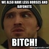 Aaron Paul - We also have less horses and bayonets  Bitch!