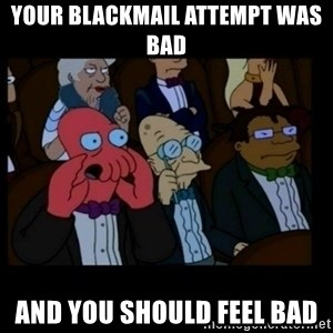 X is bad and you should feel bad - your blackmail attempt was bad and you should feel bad