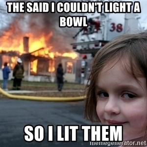 Disaster Girl - The said i couldn't light a bowl so i lit them