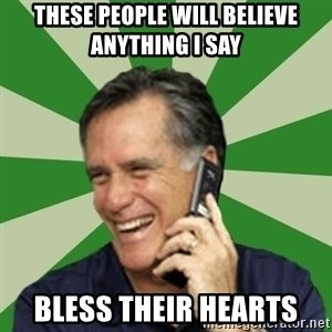Calling Mitt Romney - THESE PEOPLE WILL BELIEVE ANYTHING I SAY BLESS THEIR HEARTS