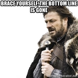 Winter is Coming - brace yourself, the bottom line is gone