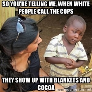 skeptical black kid - so you're telling me, when white people call the cops they show up with blankets and cocoa