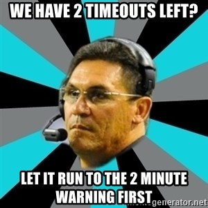 Stoic Ron - We have 2 timeouts left? let it run to the 2 minute warning first