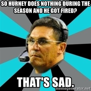 Stoic Ron - So hurney does nothing during the season and he got fired? that's sad.